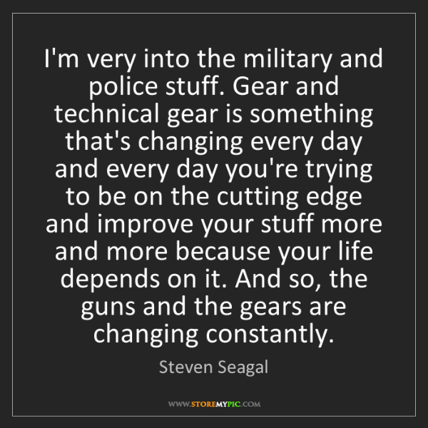 Steven Seagal: I'm very into the military and police stuff. Gear and...