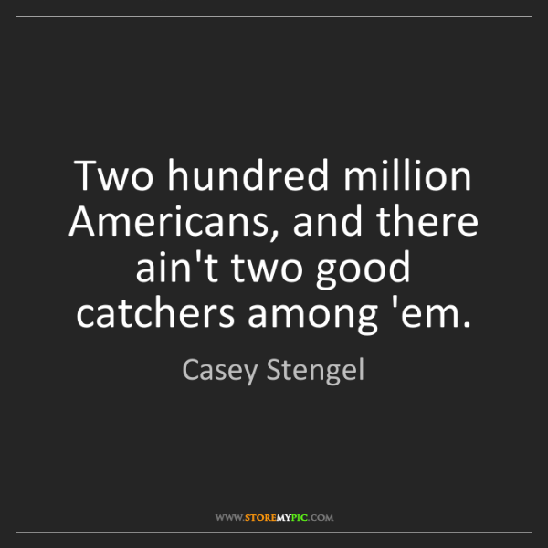 Casey Stengel: Two hundred million Americans, and there ain't two good...