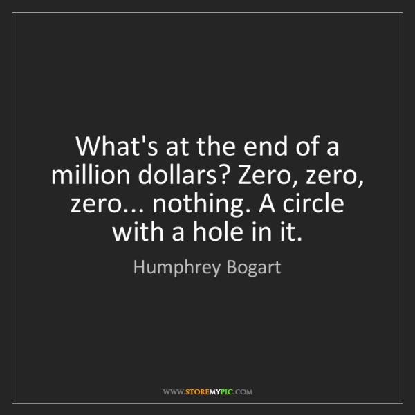 Humphrey Bogart: What's at the end of a million dollars? Zero, zero, zero......