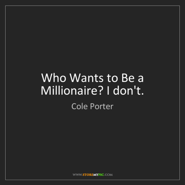 Cole Porter: Who Wants to Be a Millionaire? I don't.