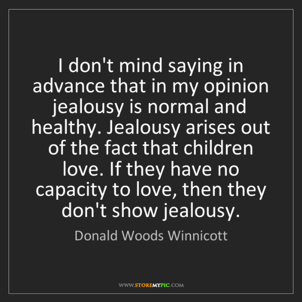 Donald Woods Winnicott: I don't mind saying in advance that in my opinion jealousy...