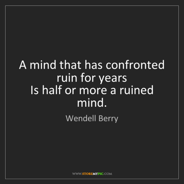 Wendell Berry: A mind that has confronted ruin for years   Is half or...