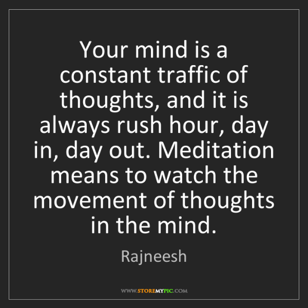 Rajneesh: Your mind is a constant traffic of thoughts, and it is...
