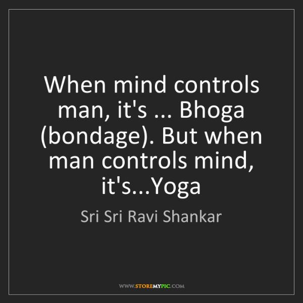 Sri Sri Ravi Shankar: When mind controls man, it's ... Bhoga (bondage). But...