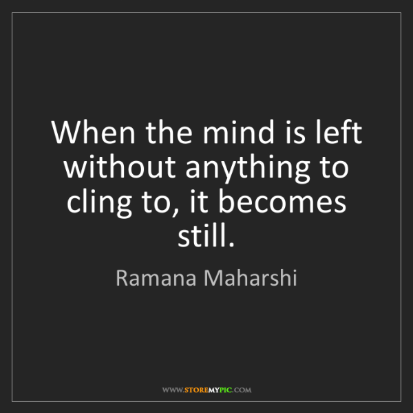 Ramana Maharshi: When the mind is left without anything to cling to, it...