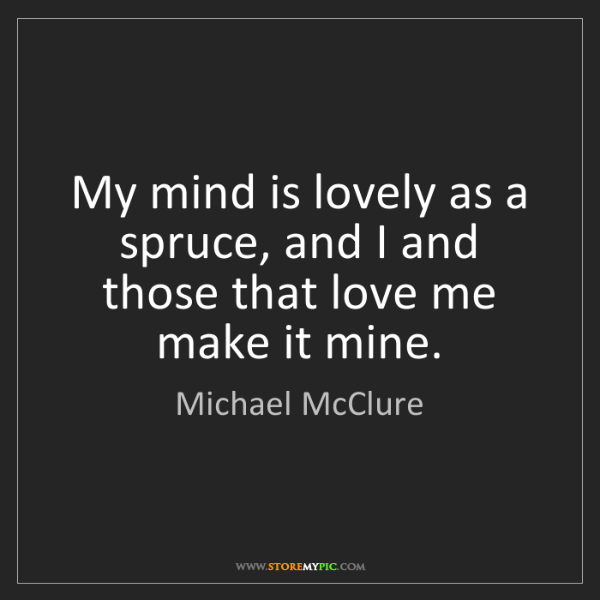 Michael McClure: My mind is lovely as a spruce, and I and those that love...