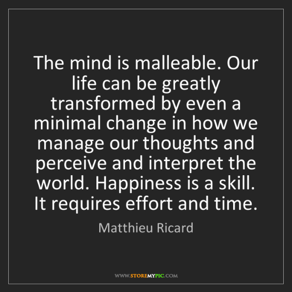 Matthieu Ricard: The mind is malleable. Our life can be greatly transformed...