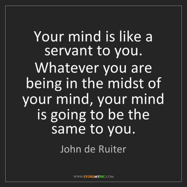 John de Ruiter: Your mind is like a servant to you. Whatever you are...