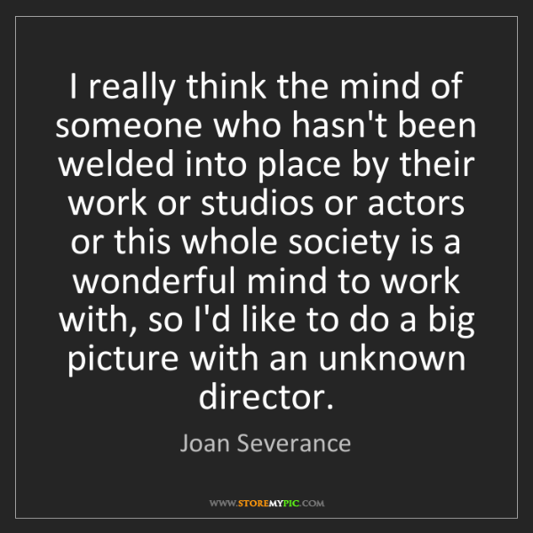 Joan Severance: I really think the mind of someone who hasn't been welded...