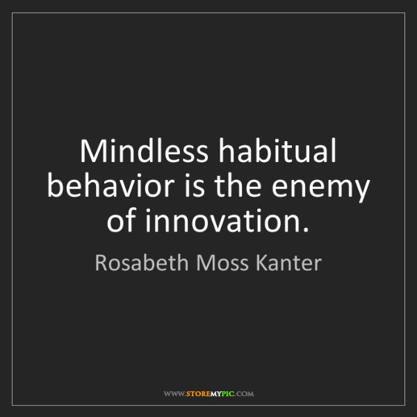 Rosabeth Moss Kanter: Mindless habitual behavior is the enemy of innovation.