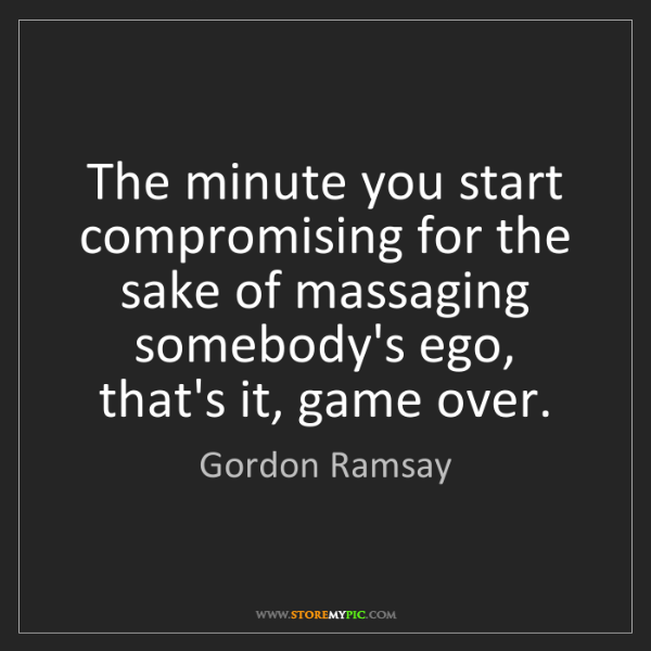 Gordon Ramsay: The minute you start compromising for the sake of massaging...