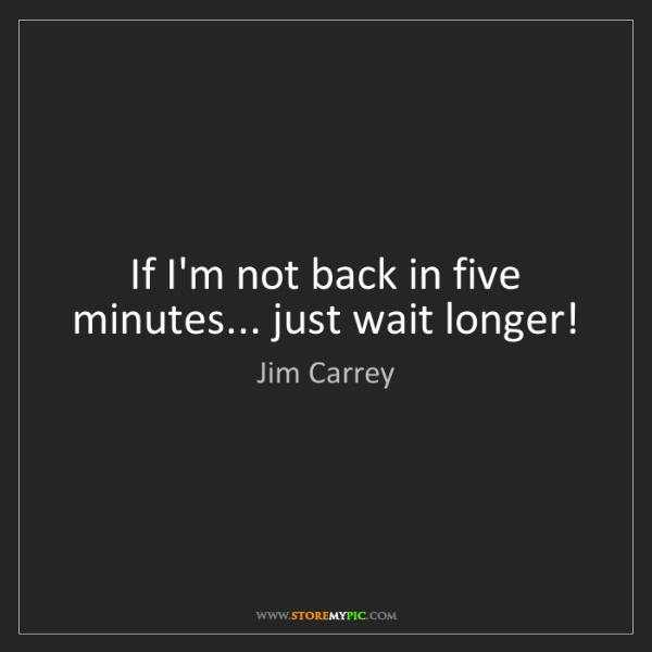 Jim Carrey: If I'm not back in five minutes... just wait longer!