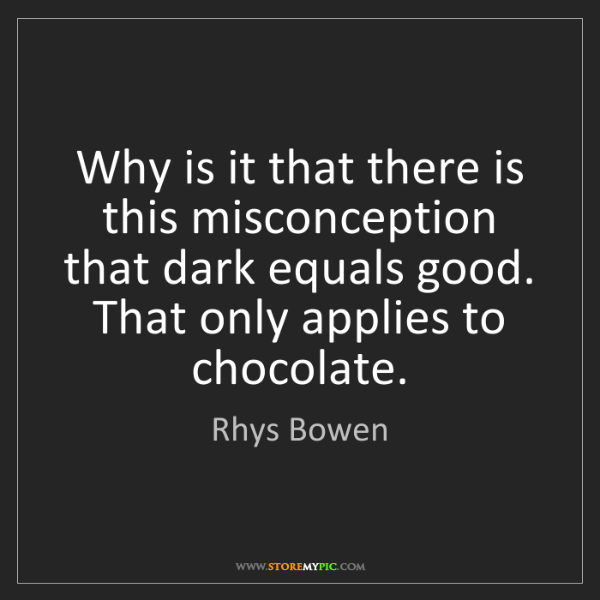Rhys Bowen: Why is it that there is this misconception that dark...