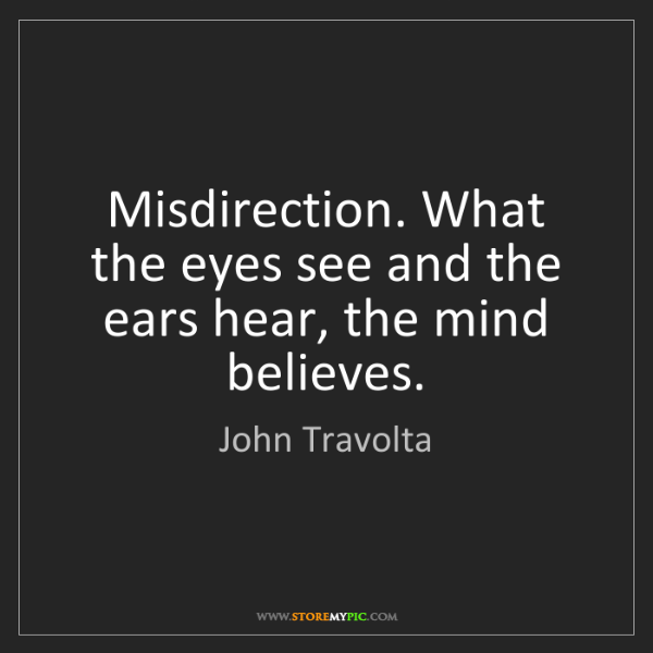 John Travolta: Misdirection. What the eyes see and the ears hear, the...