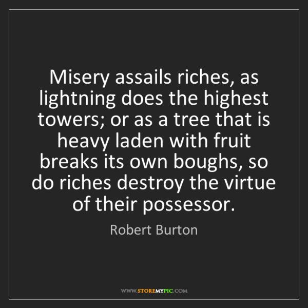Robert Burton: Misery assails riches, as lightning does the highest...