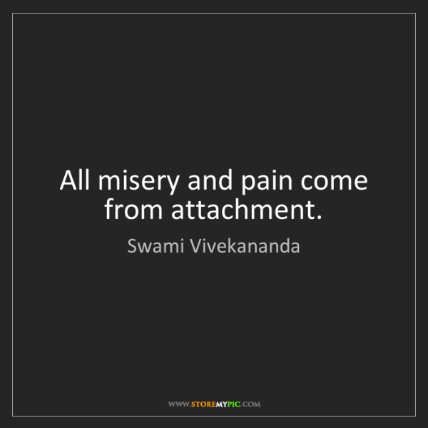 Swami Vivekananda: All misery and pain come from attachment.