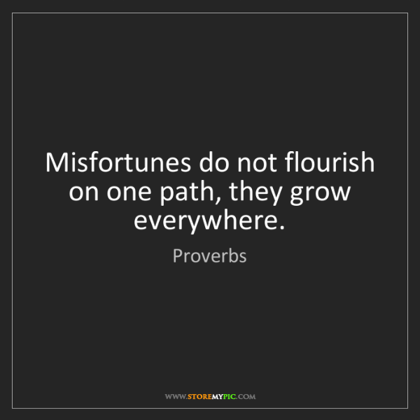 Proverbs: Misfortunes do not flourish on one path, they grow everywhere.
