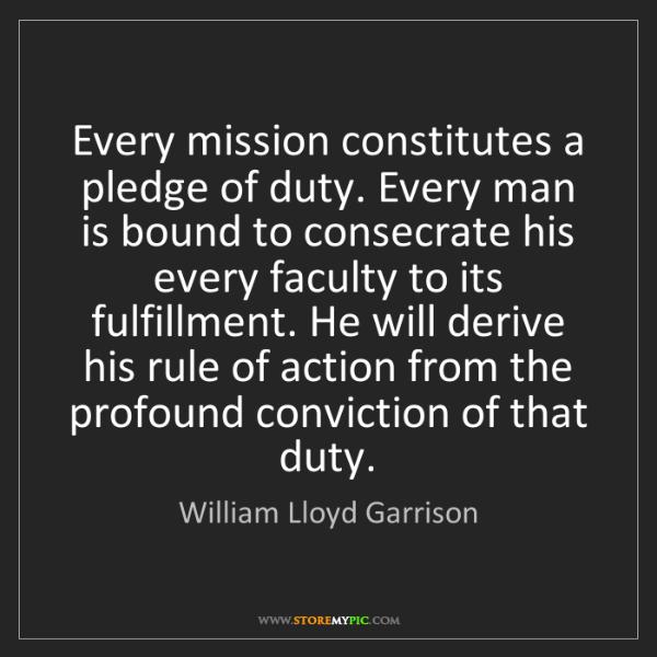 William Lloyd Garrison: Every mission constitutes a pledge of duty. Every man...