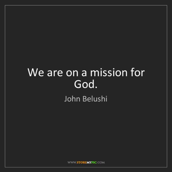 John Belushi: We are on a mission for God.