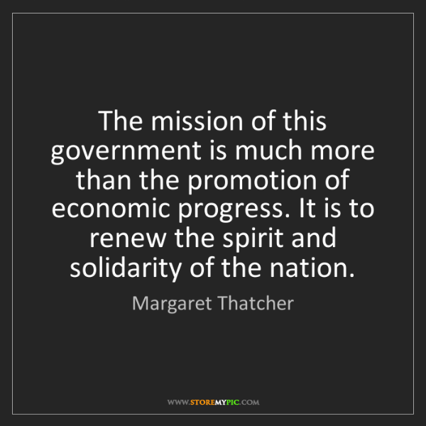 Margaret Thatcher: The mission of this government is much more than the...