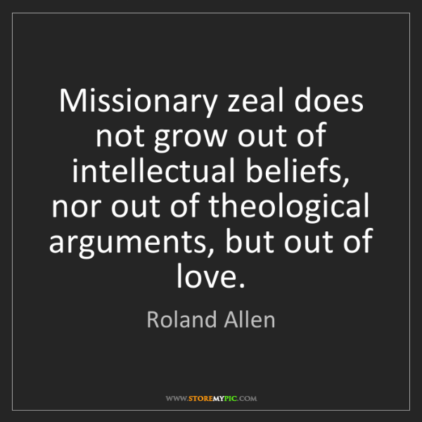 Roland Allen: Missionary zeal does not grow out of intellectual beliefs,...