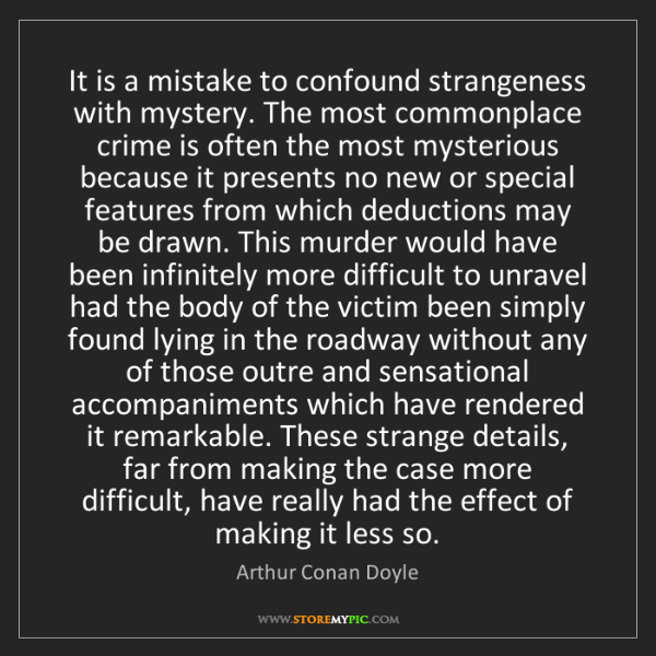 Arthur Conan Doyle: It is a mistake to confound strangeness with mystery....