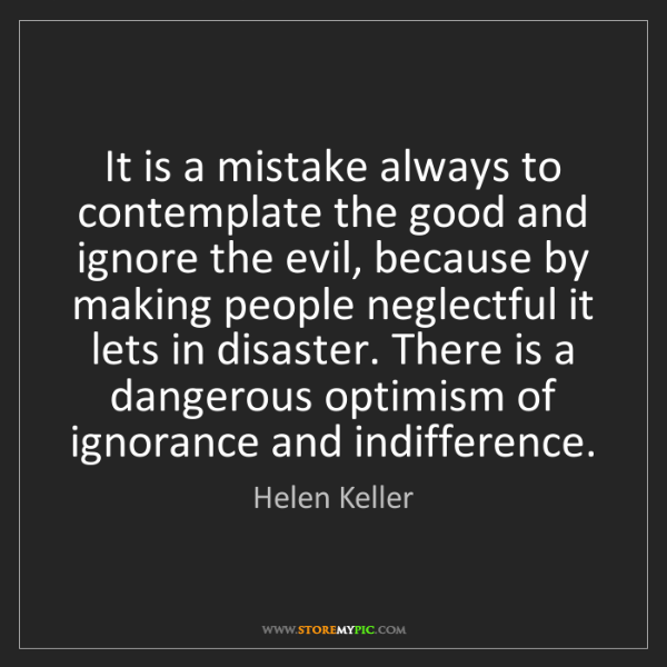 Helen Keller: It is a mistake always to contemplate the good and ignore...