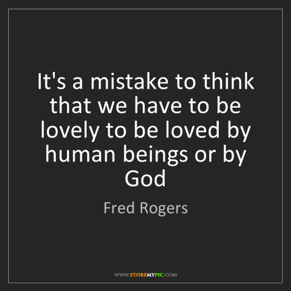 Fred Rogers: It's a mistake to think that we have to be lovely to...
