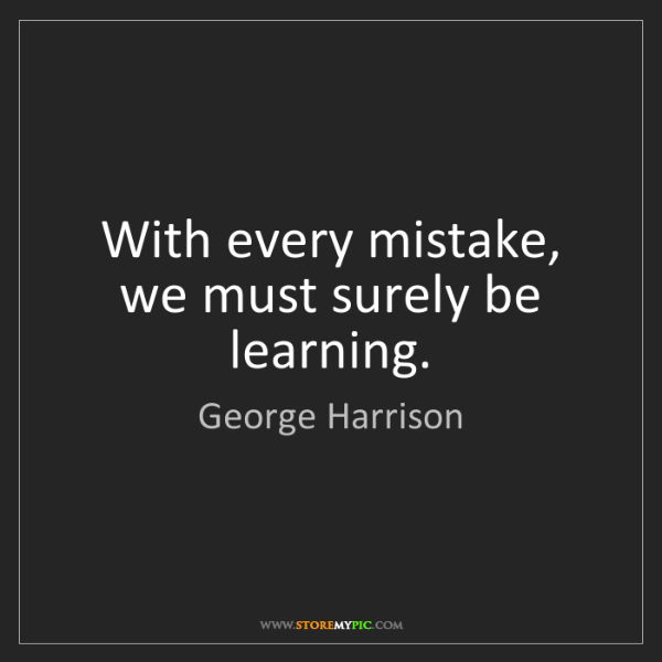 George Harrison: With every mistake, we must surely be learning.