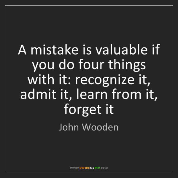 John Wooden: A mistake is valuable if you do four things with it:...