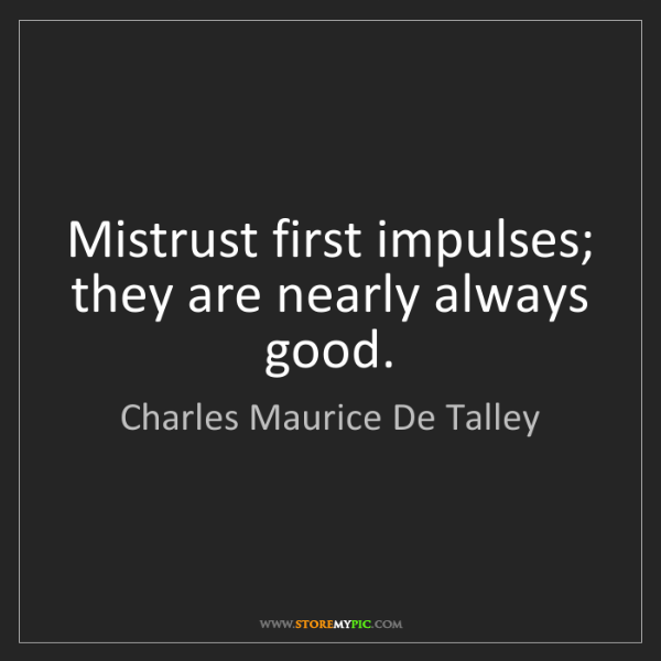 Charles Maurice De Talley: Mistrust first impulses; they are nearly always good.