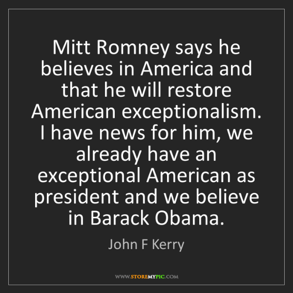John F Kerry: Mitt Romney says he believes in America and that he will...