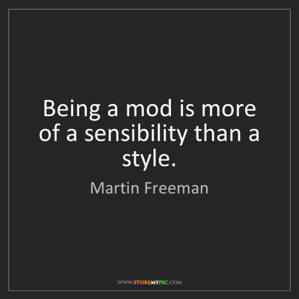 Martin Freeman: Being a mod is more of a sensibility than a style.