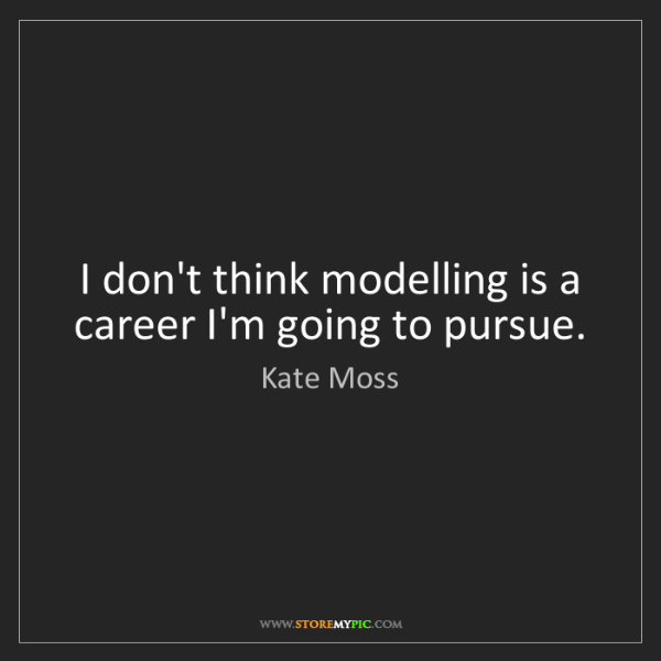 Kate Moss: I don't think modelling is a career I'm going to pursue.