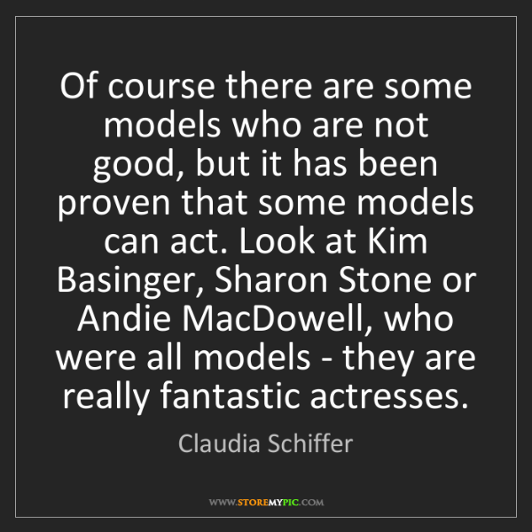 Claudia Schiffer: Of course there are some models who are not good, but...