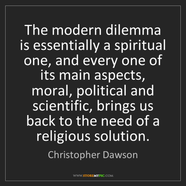 Christopher Dawson: The modern dilemma is essentially a spiritual one, and...