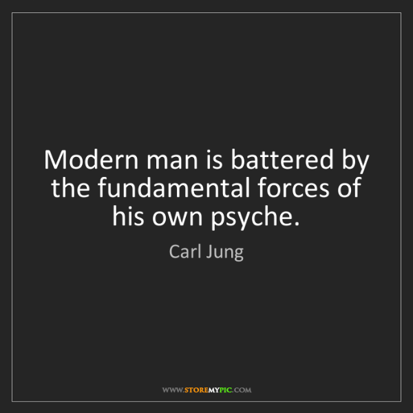 Carl Jung: Modern man is battered by the fundamental forces of his...