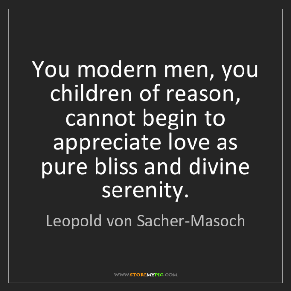 Leopold von Sacher-Masoch: You modern men, you children of reason, cannot begin...