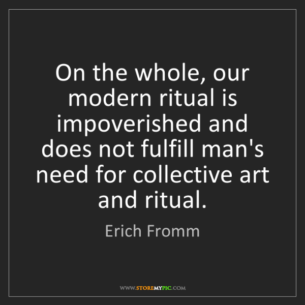 Erich Fromm: On the whole, our modern ritual is impoverished and does...
