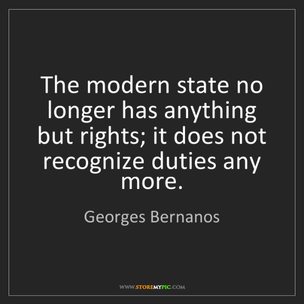 Georges Bernanos: The modern state no longer has anything but rights; it...