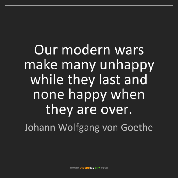 Johann Wolfgang von Goethe: Our modern wars make many unhappy while they last and...