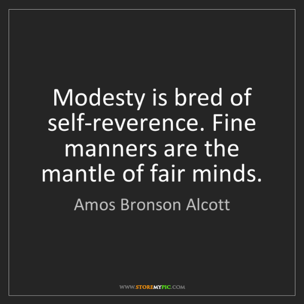 Amos Bronson Alcott: Modesty is bred of self-reverence. Fine manners are the...