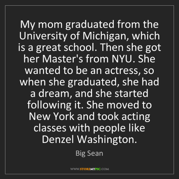Big Sean: My mom graduated from the University of Michigan, which...
