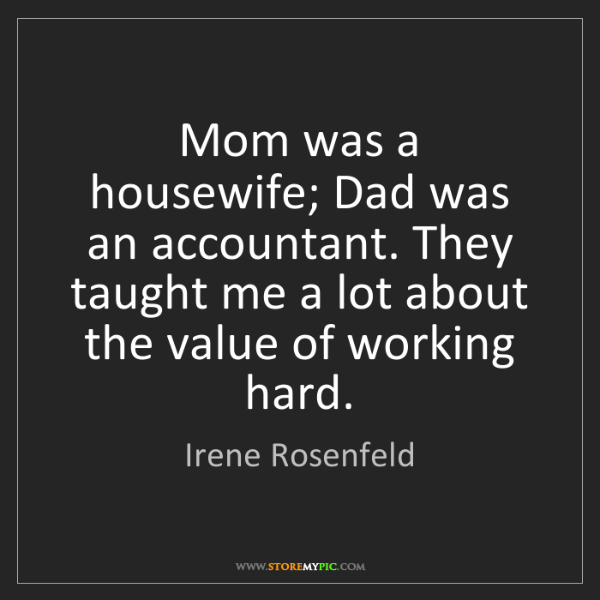 Irene Rosenfeld: Mom was a housewife; Dad was an accountant. They taught...