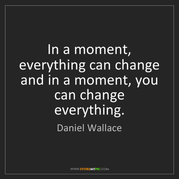 Daniel Wallace: In a moment, everything can change and in a moment, you...
