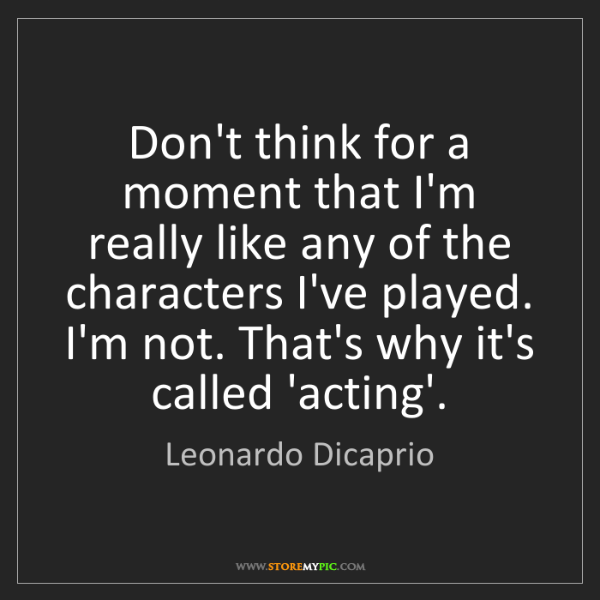 Leonardo Dicaprio: Don't think for a moment that I'm really like any of...