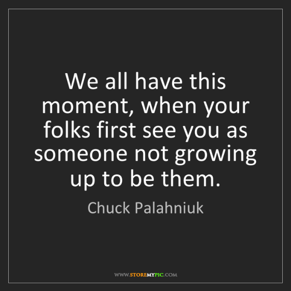 Chuck Palahniuk: We all have this moment, when your folks first see you...