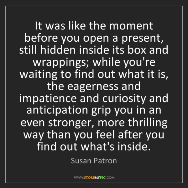 Susan Patron: It was like the moment before you open a present, still...