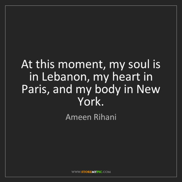 Ameen Rihani: At this moment, my soul is in Lebanon, my heart in Paris,...