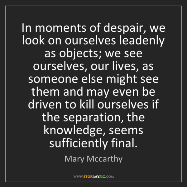 Mary Mccarthy: In moments of despair, we look on ourselves leadenly...